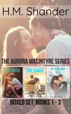 The Aurora MacIntyre Series: Boxed Set - Books 1-3 ebook by H.M. Shander