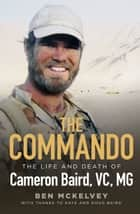 The Commando - The life and death of Cameron Baird, VC, MG ebook by Ben Mckelvey