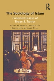 The Sociology of Islam - Collected Essays of Bryan S. Turner ebook by Bryan S. Turner,Kamaludeen Mohamed Nasir