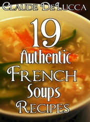 19 Authentic French Soups Recipes ebook by Claude DeLucca