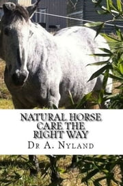 Natural Horse Care The Right Way (Equestrian / Riding) ebook by Dr A. Nyland