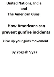 United Nations, India and the American guns: How Americans can prevent gunfire incidents give up your guns movement ebook by Yogesh Vyas
