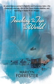 Teaching at the Top of the World - An adventurous woman's frightful and humorous tales—the characters she met, life on the Trans-Alaska pipeline, and teaching in Alaska Bush villages. ebook by Marilyn Forrester