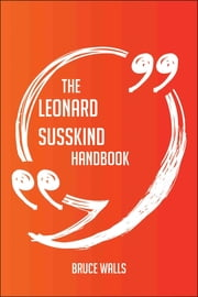 The Leonard Susskind Handbook - Everything You Need To Know About Leonard Susskind ebook by Bruce Walls