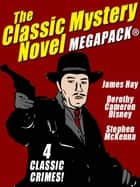 The Classic Mystery Novel MEGAPACK®: 4 Great Mystery Novels ebook by Dorothy Cameron Disney, Stephen McKenna, James Hay