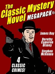 The Classic Mystery Novel MEGAPACK®: 4 Great Mystery Novels ebook by Dorothy Cameron Disney,Stephen McKenna,James Hay