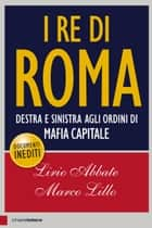 I re di Roma - Destra e sinistra agli ordini di mafia capitale ebook by Lirio Abbate, Marco Lillo