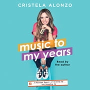 Music to My Years - A Mixtape-Memoir of Growing Up and Standing Up audiobook by Cristela Alonzo