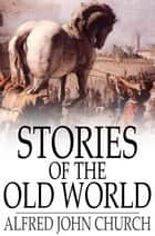 Stories of the Old World ebook by Alfred John Church