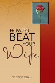 HOW TO BEAT YOUR WIFE ebook by Dr. Steve Ogan