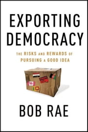 Exporting Democracy - The Risks and Rewards of Pursuing a Good Idea ebook by Bob Rae