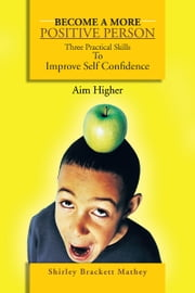 Become a More Positive Person - Three Practical Skills to Improve Your Self Confidence ebook by Shirley Brackett Mathey