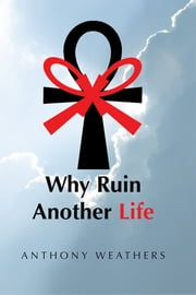 Why Ruin Another Life ebook by Anthony Weathers
