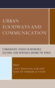 Urban Foodways and Communication - Ethnographic Studies in Intangible Cultural Food Heritages Around the World ebook by Casey Man Kong Lum,Marc de Ferrière le Vayer