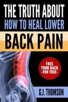 The Truth About How To Heal Lower Back Pain ebook by GJ Thomson
