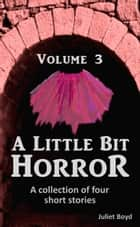 A Little Bit Horror, Volume 3: A collection of four short stories ebook by Juliet Boyd