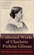 Collected Works of Charlotte Perkins Gilman: Short Stories, Novels, Poems and Essays - Collected Works of Charlotte Perkins Gilman: Short Stories, Novels, Poems and Essays ebook by Charlotte Perkins Gilman