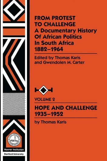 From Protest to Challenge, Vol. 2 - A Documentary History of African Politics in South Africa, 1882-1964: Hope and Challenge, 1935-1952 ebook by Gwendolyn M. Carter,Thomas Karis
