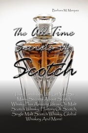 The All-Time Secrets Of Scotch - This Handbook Will Let You So Many Secrets About Scotch Whisky Plus Amazing Ideas On Malt Scotch Whisky, History Of Scotch, Single Malt Scotch Whisky, Global Whiskey And More! ebook by Barbara M. Marquez