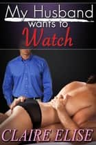 My Husband wants to Watch (Cuckold Husband, BDSM, couples erotica, threesome) ebook by Claire Elise