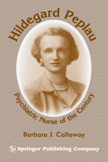Hildegard Peplau - Psychiatric Nurse of the Century ebook by Barbara J. Callaway, PhD