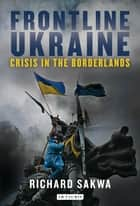 Frontline Ukraine - Crisis in the Borderlands ebook by Richard Sakwa