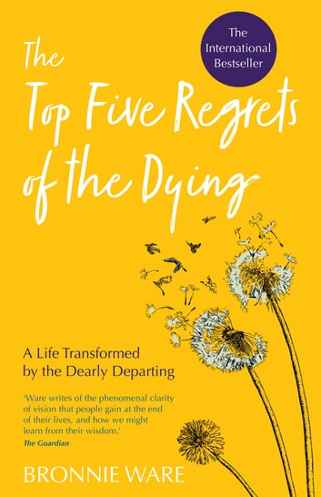Top Five Regrets of the Dying - A Life Transformed by the Dearly Departing ebook by Bronnie Ware