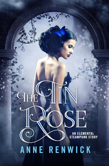 The Tin Rose - An Elemental Steampunk Story ebook by Anne Renwick