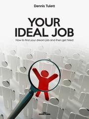 Your Ideal Job - How to find your dream job and then get hired ebook by Dennis Tulett