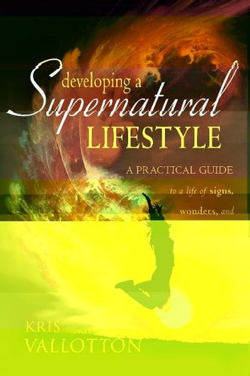 Developing a Supernatural Lifestyle: A Practical Guide to a Life of Signs, Wonders, and Miracles ebook by Kris Vallotton