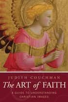 Art of Faith - A Guide to Understanding Christian Images ebook by Judith Couchman