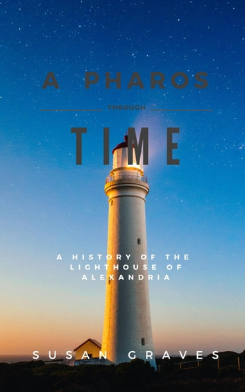 A Pharos Through Time - A History of the Lighthouse of Alexandria ebook by Susan Graves