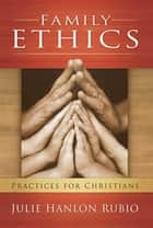 Family Ethics - Practices for Christians ebook by Julie Hanlon Rubio