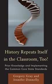 History Repeats Itself in the Classroom, Too! - Prior Knowledge and Implementing the Common Core State Standards ebook by Gregory Gray,Jennifer Donnelly