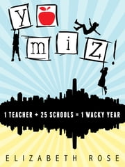 YO MIZ! (1 teacher + 25 schools = 1 wacky year) ebook by Elizabeth Rose