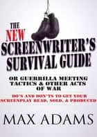 The New Screenwriter's Survival Guide: Or, Guerrilla Meeting Tactics and Other Acts of War ebook by Max Adams