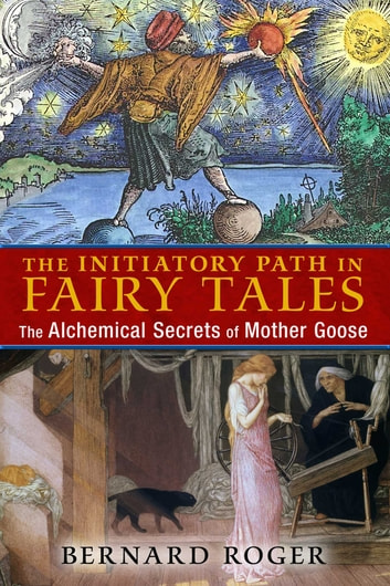 The Initiatory Path in Fairy Tales - The Alchemical Secrets of Mother Goose ebook by Bernard Roger