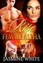 Rise Of The Female Alpha ebook by Jasmine White