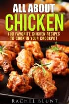 All About Chicken: 100 Favorite Chicken Recipes to Cook in Your Crockpot - Quick and Easy Recipes & Healthy Budget Cooking ebook by Pachel Blunt