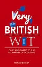 Very British Wit - Quips and Quotes to Suit All Manner of Occasions ebook by Richard Benson