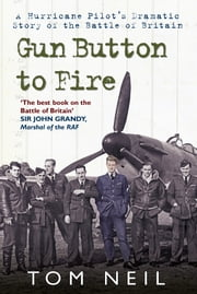 Gun Button to Fire: A Hurricane Pilots Dramatic Story of the Battle of Britain - A Hurricane Pilot's Dramatic Story of the Battle of Britain ebook by Tom Neil, DFC