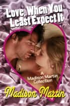 Love When You Least Expect It: A Madison Martin Collection ebook by Madison Martin