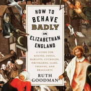 How to Behave Badly in Elizabethan England - A Guide for Knaves, Fools, Harlots, Cuckolds, Drunkards, Liars, Thieves, and Braggarts audiobook by Ruth Goodman
