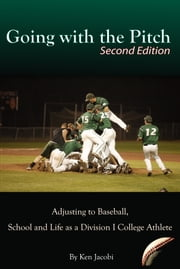 Going with the Pitch: Adjusting to Baseball, School and Life as a Division I College Athlete (Second Edition) ebook by Ken Jacobi