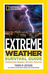 National Geographic Extreme Weather Survival Guide - Understand, Prepare, Survive, Recover ebook by Thomas M. Kostigen