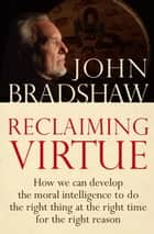 Reclaiming Virtue - How we can develop the moral intelligence to do the right thing at the right time for the right reason ebook by John Bradshaw
