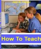 How To Teach - Home School Your Child With This Pracical Guide To Home School Curriculum, Homeschool Curriculum Kits, De-Schooling and More ebook by Jean Pollard
