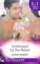 Undressed by the Rebel: The Honourable Maverick (The Heart of a Rebel, Book 1) / The Unsung Hero (The Heart of a Rebel, Book 2) / The Tortured Rebel (The Heart of a Rebel, Book 3) (Mills & Boon By Request) ebook by Alison Roberts