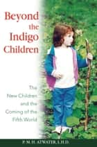 Beyond the Indigo Children - The New Children and the Coming of the Fifth World ebook by P. M. H. Atwater, L.H.D.