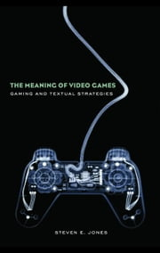The Meaning of Video Games: Gaming and Textual Strategies ebook by Jones, Steven E.